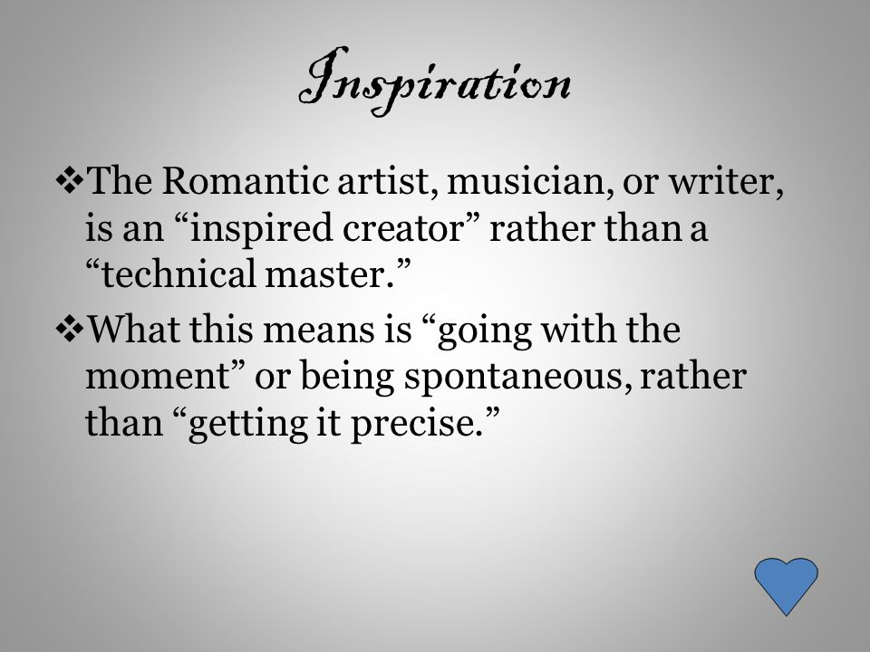 Inspiration  The Romantic artist, musician, or writer, is an inspired creator rather than a technical master.  What this means is going with the moment or being spontaneous, rather than getting it precise.