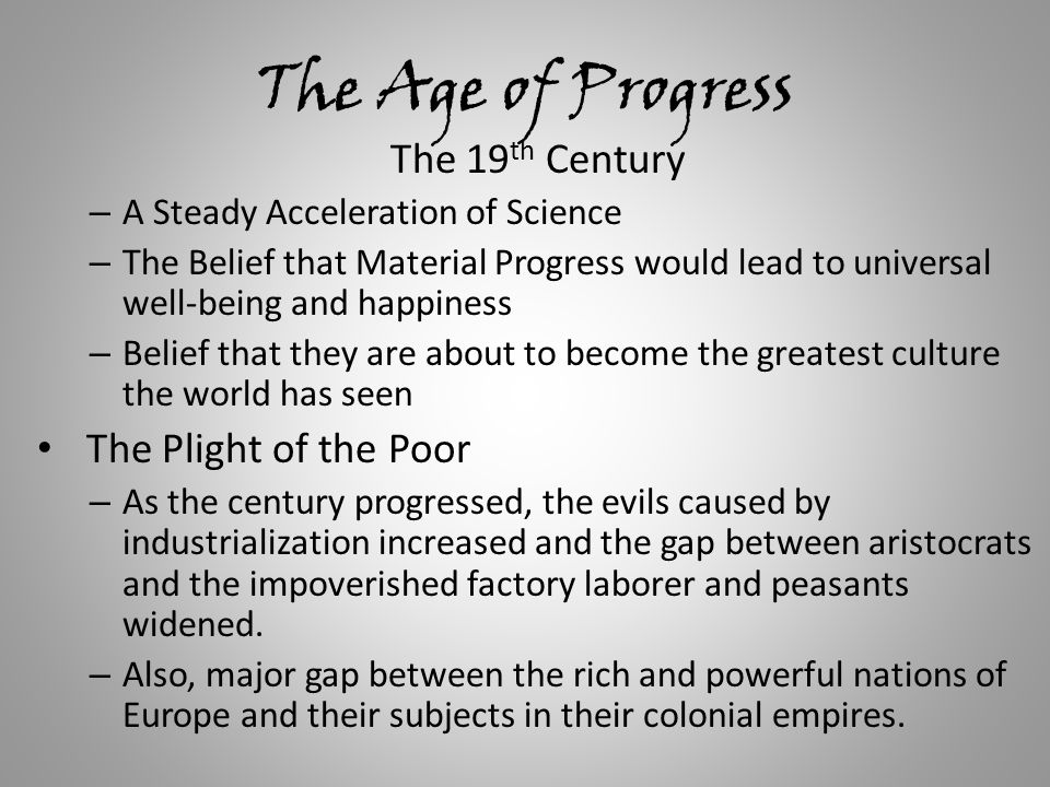The Age of Progress The 19 th Century – A Steady Acceleration of Science – The Belief that Material Progress would lead to universal well-being and happiness – Belief that they are about to become the greatest culture the world has seen The Plight of the Poor – As the century progressed, the evils caused by industrialization increased and the gap between aristocrats and the impoverished factory laborer and peasants widened.