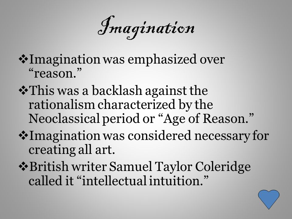 Imagination  Imagination was emphasized over reason.  This was a backlash against the rationalism characterized by the Neoclassical period or Age of Reason.  Imagination was considered necessary for creating all art.