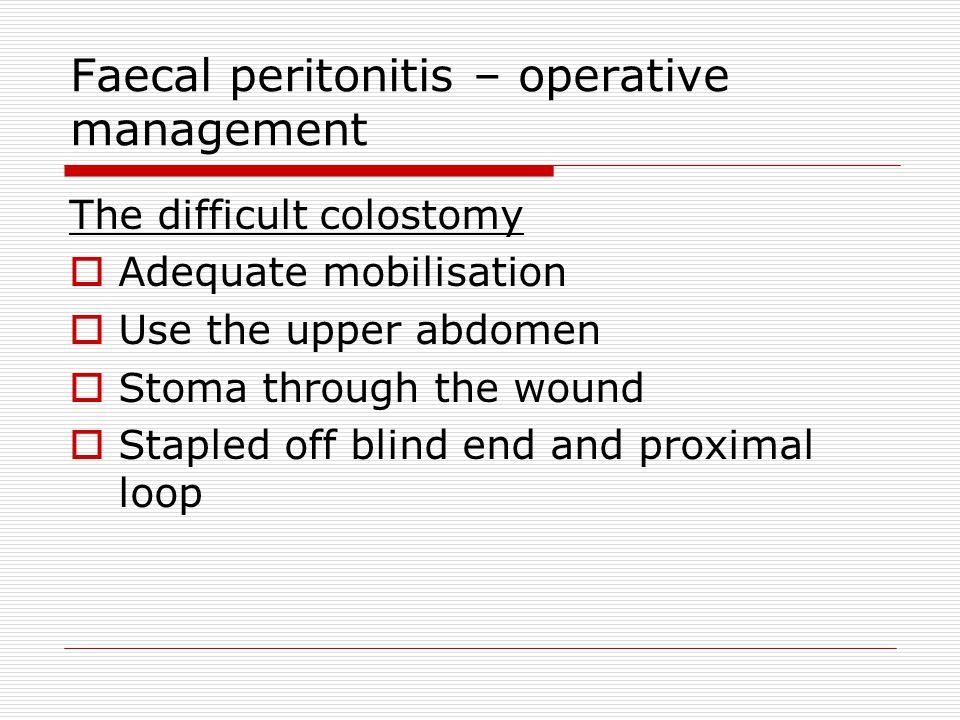 Faecal peritonitis – operative management The difficult colostomy  Adequate mobilisation  Use the upper abdomen  Stoma through the wound  Stapled off blind end and proximal loop
