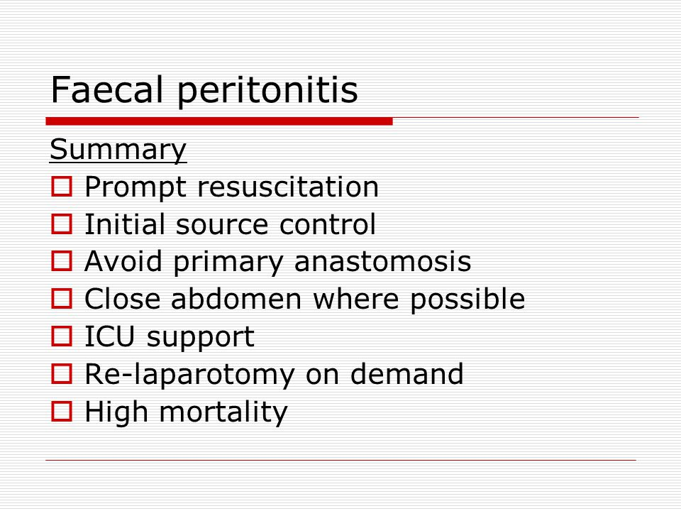 Faecal peritonitis Summary  Prompt resuscitation  Initial source control  Avoid primary anastomosis  Close abdomen where possible  ICU support  Re-laparotomy on demand  High mortality