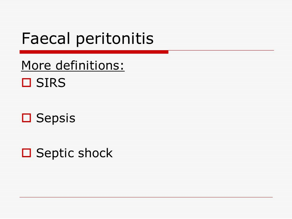 Faecal peritonitis More definitions:  SIRS  Sepsis  Septic shock