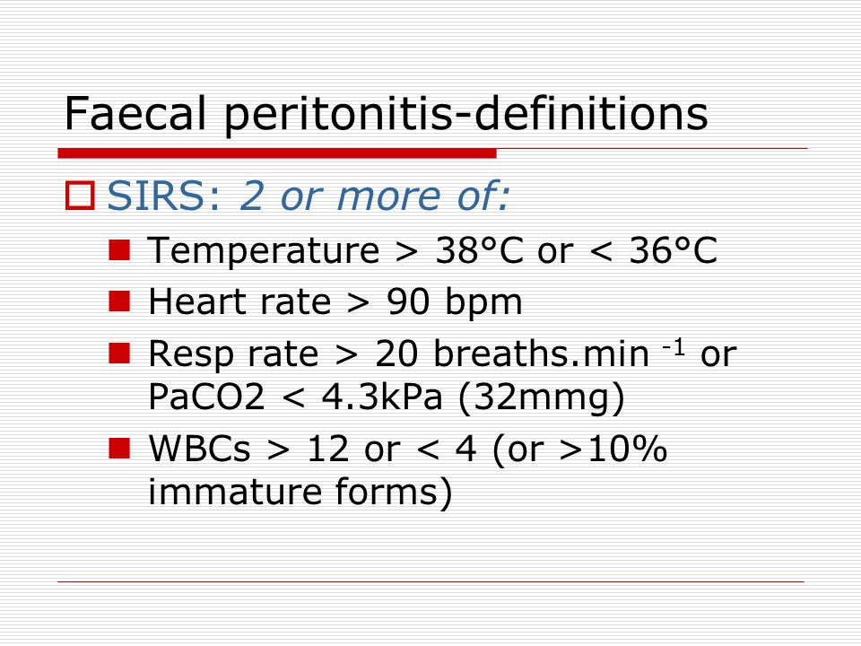 Faecal peritonitis-definitions  Sepsis = SIRS with documented infection site  Severe Sepsis Sepsis + organ dysfunction, hypoperfusion or hypotension  Septic Shock Severe sepsis (SBP < 90mmHg) despite adequate fluid resuscitation