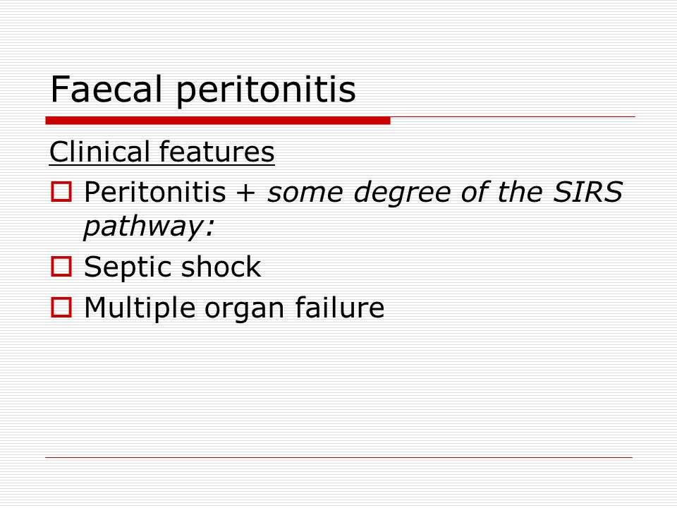 Faecal peritonitis Clinical features  Peritonitis + some degree of the SIRS pathway:  Septic shock  Multiple organ failure