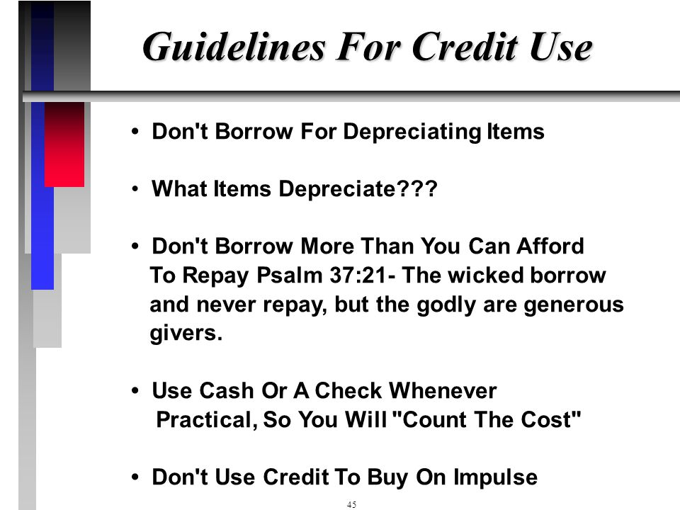44 What About Credit? Proverbs 22:26,27 Do not co-sign another person's note or put up a guarantee for someone else's loan. If you can't pay it, even