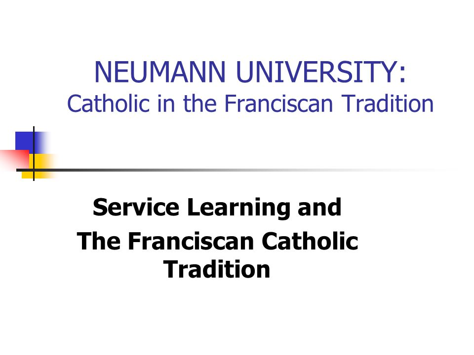 NEUMANN UNIVERSITY: Catholic in the Franciscan Tradition Service Learning and The Franciscan Catholic Tradition