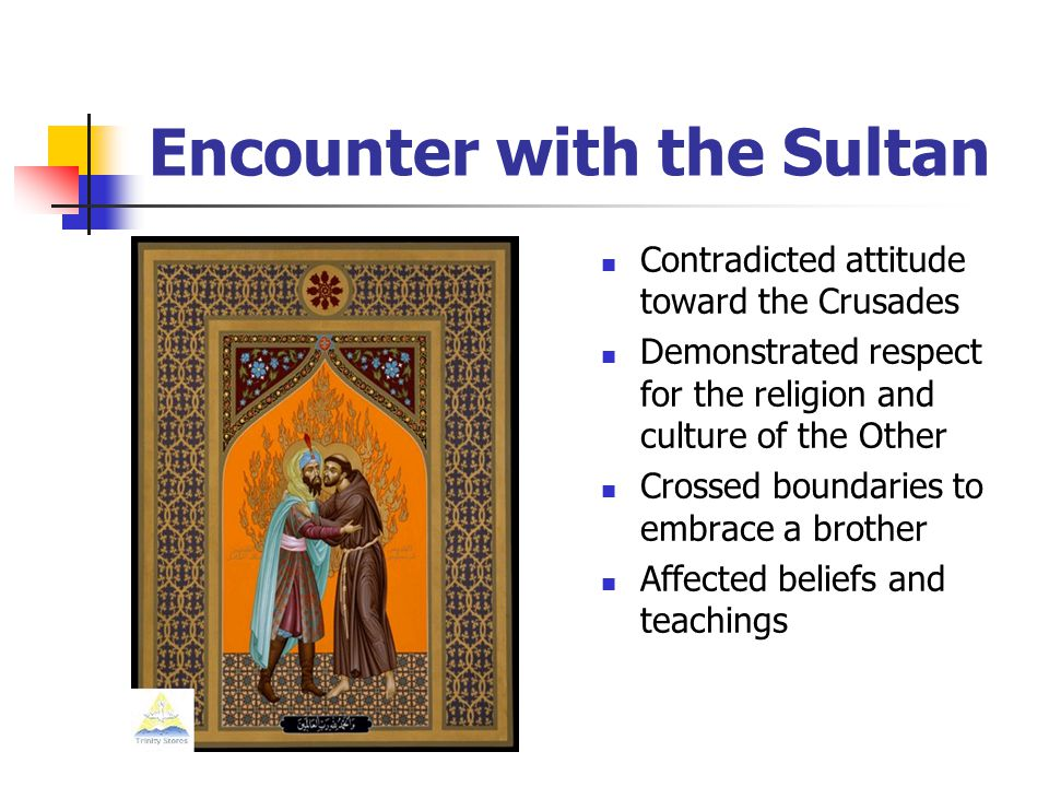 Encounter with the Sultan Contradicted attitude toward the Crusades Demonstrated respect for the religion and culture of the Other Crossed boundaries to embrace a brother Affected beliefs and teachings