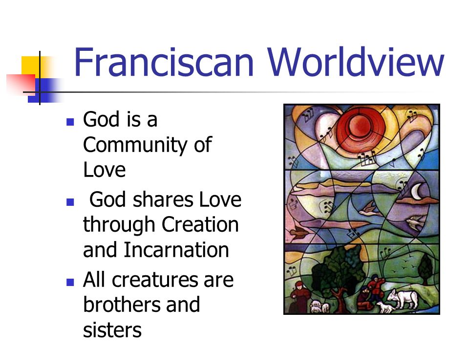 Franciscan Worldview God is a Community of Love God shares Love through Creation and Incarnation All creatures are brothers and sisters