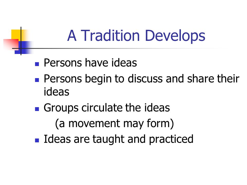 A Tradition Develops Persons have ideas Persons begin to discuss and share their ideas Groups circulate the ideas (a movement may form) Ideas are taught and practiced