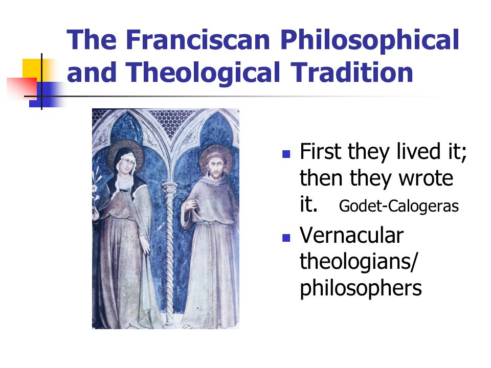 The Franciscan Philosophical and Theological Tradition First they lived it; then they wrote it.