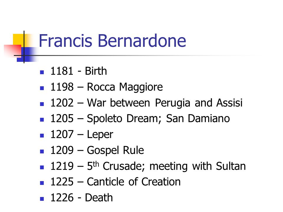 Francis Bernardone 1181 - Birth 1198 – Rocca Maggiore 1202 – War between Perugia and Assisi 1205 – Spoleto Dream; San Damiano 1207 – Leper 1209 – Gospel Rule 1219 – 5 th Crusade; meeting with Sultan 1225 – Canticle of Creation 1226 - Death