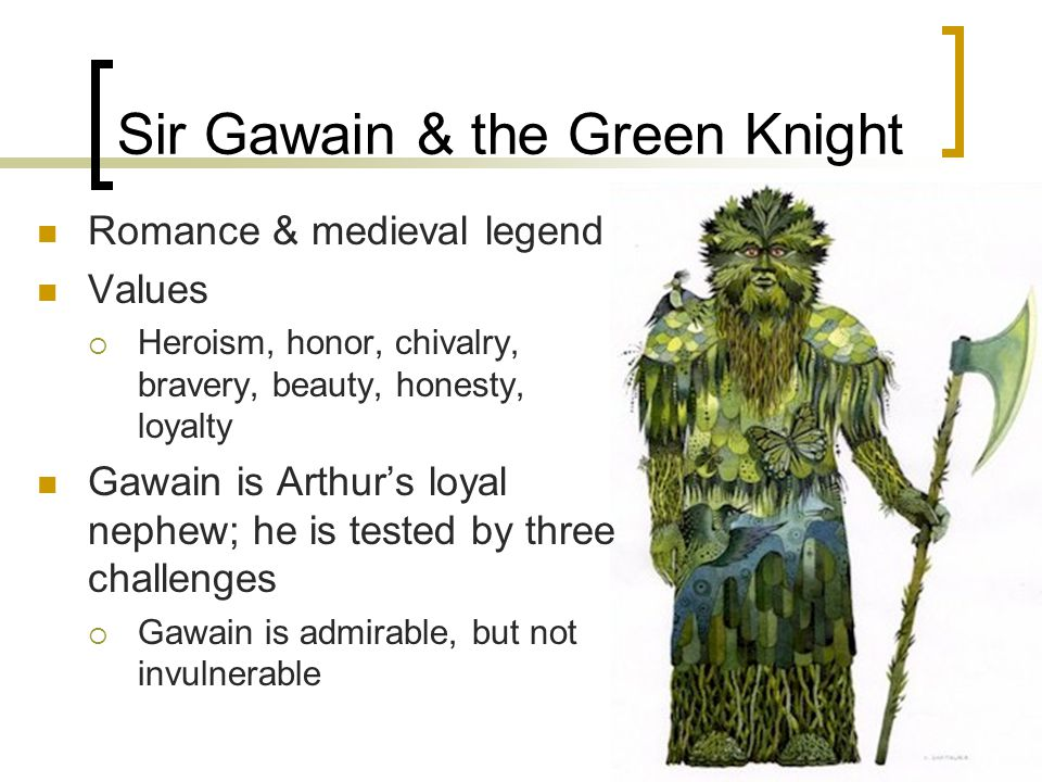 Sir Gawain & the Green Knight Romance & medieval legend Values  Heroism, honor, chivalry, bravery, beauty, honesty, loyalty Gawain is Arthur's loyal nephew; he is tested by three challenges  Gawain is admirable, but not invulnerable
