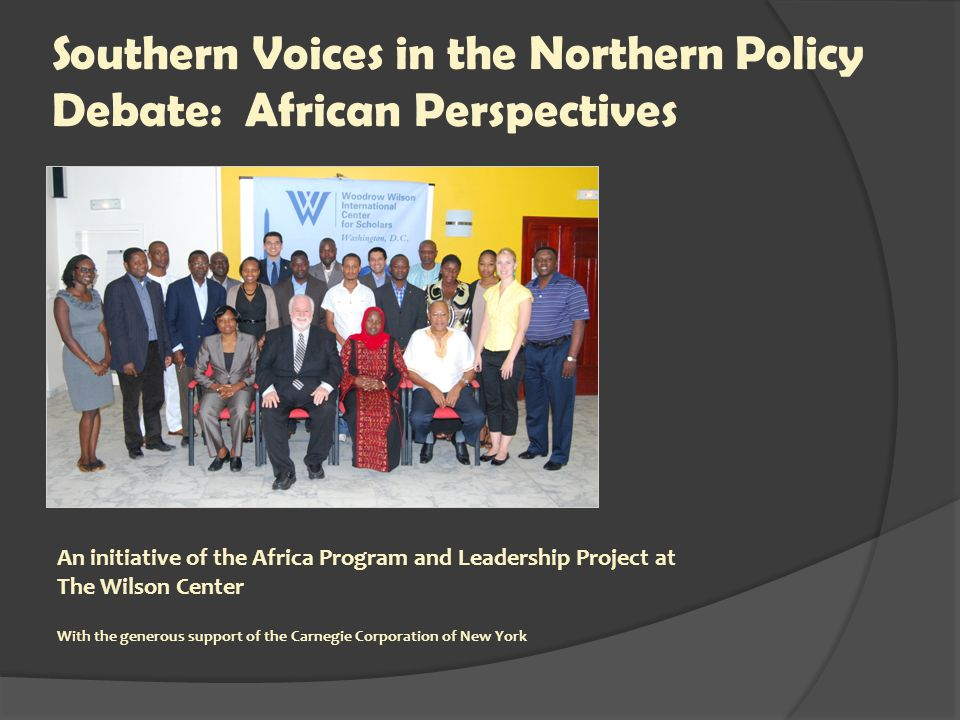 Southern Voices in the Northern Policy Debate: African Perspectives An initiative of the Africa Program and Leadership Project at The Wilson Center With the generous support of the Carnegie Corporation of New York