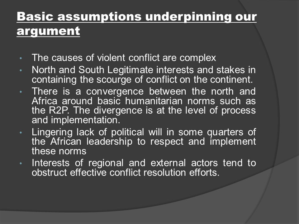 Basic assumptions underpinning our argument The causes of violent conflict are complex North and South Legitimate interests and stakes in containing the scourge of conflict on the continent.