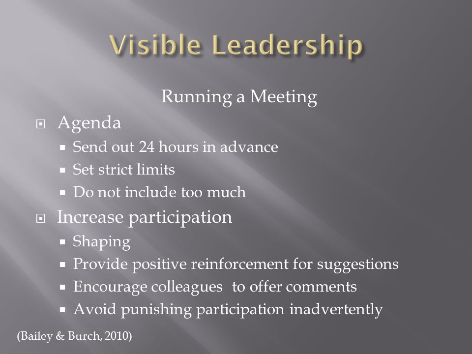 Running a Meeting  Agenda  Send out 24 hours in advance  Set strict limits  Do not include too much  Increase participation  Shaping  Provide positive reinforcement for suggestions  Encourage colleagues to offer comments  Avoid punishing participation inadvertently (Bailey & Burch, 2010)