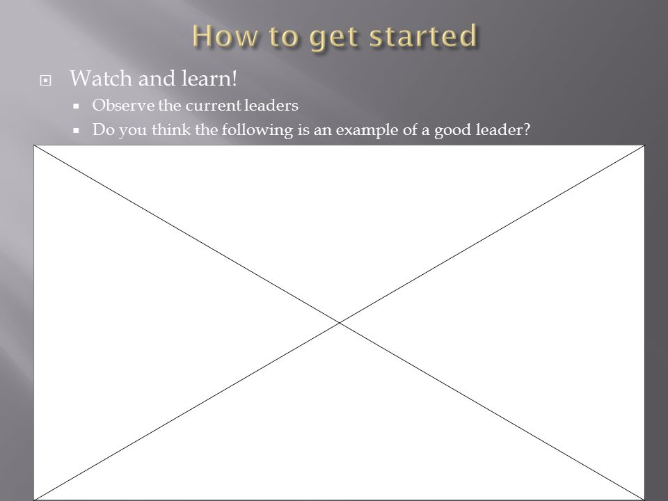  Watch and learn!  Observe the current leaders  Do you think the following is an example of a good leader?