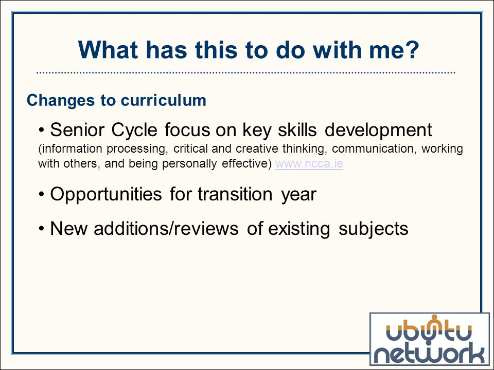 Changes to curriculum Senior Cycle focus on key skills development (information processing, critical and creative thinking, communication, working with others, and being personally effective) www.ncca.iewww.ncca.ie Opportunities for transition year New additions/reviews of existing subjects What has this to do with me