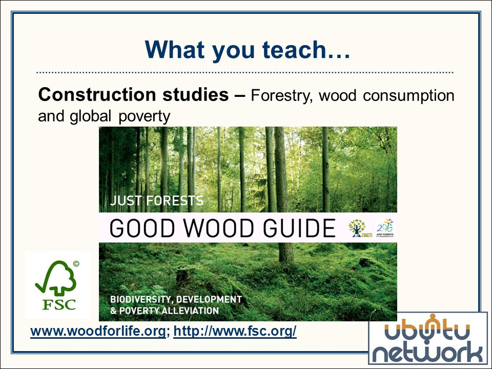 Construction studies – Forestry, wood consumption and global poverty What you teach… www.woodforlife.org; http://www.fsc.org/