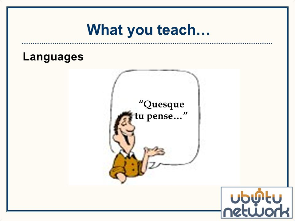Languages What you teach… Quesque tu pense…