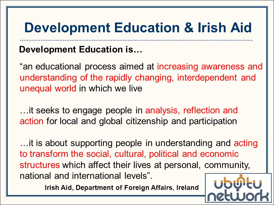 Development Education is… an educational process aimed at increasing awareness and understanding of the rapidly changing, interdependent and unequal world in which we live …it seeks to engage people in analysis, reflection and action for local and global citizenship and participation …it is about supporting people in understanding and acting to transform the social, cultural, political and economic structures which affect their lives at personal, community, national and international levels .