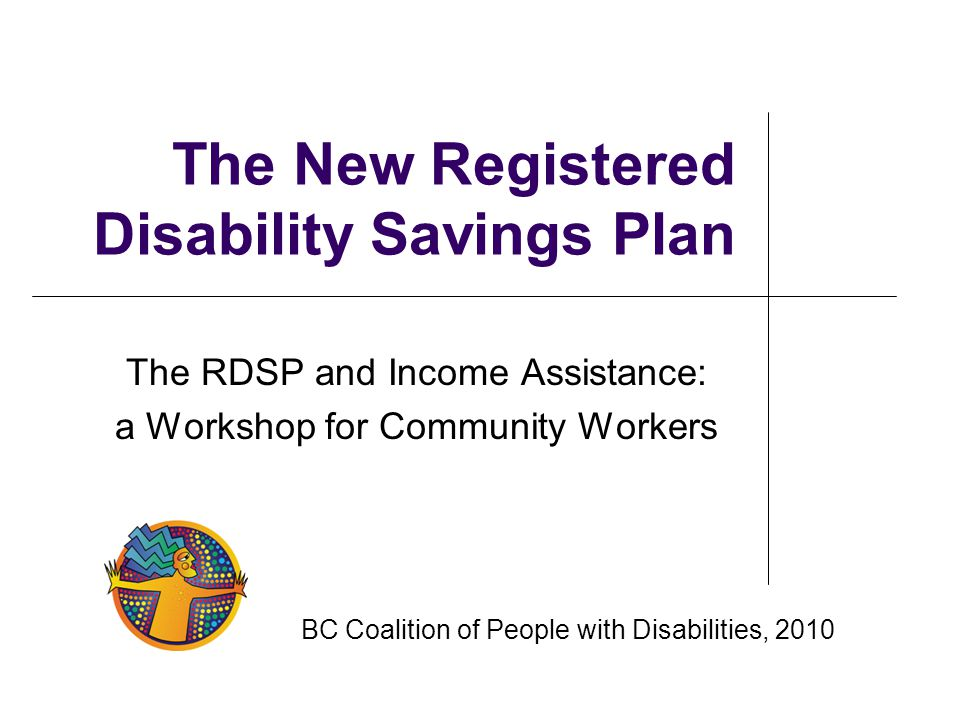 The New Registered Disability Savings Plan The RDSP and Income Assistance: a Workshop for Community Workers BC Coalition of People with Disabilities,