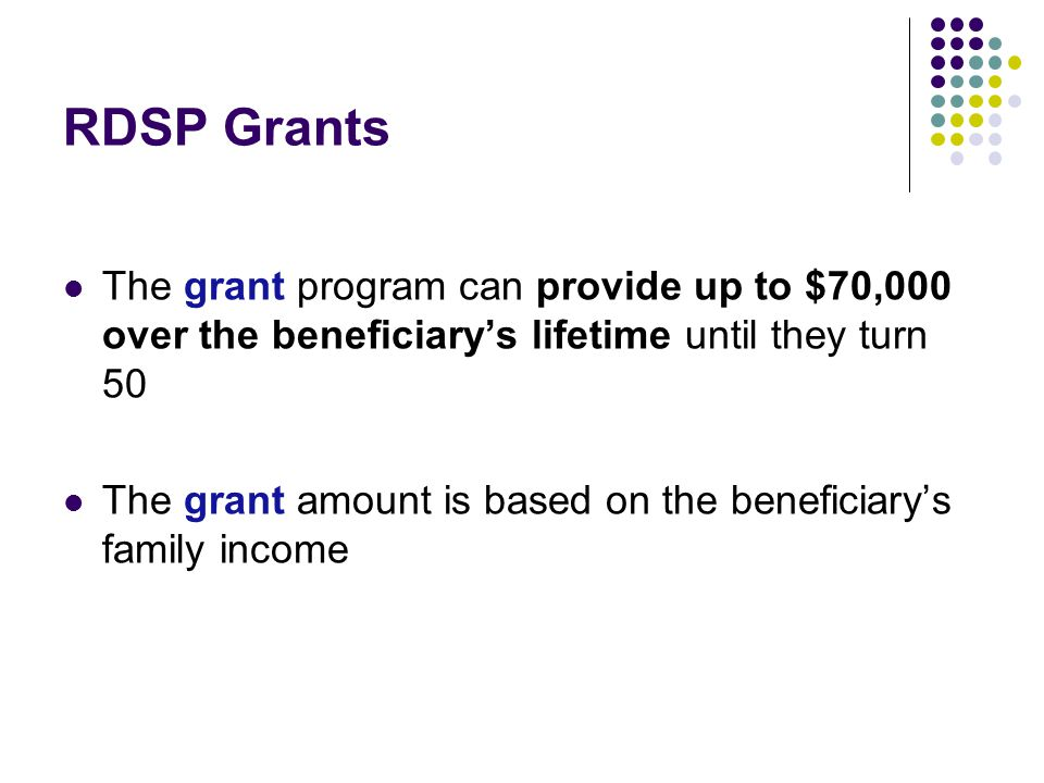 RDSP Grants The grant program can provide up to $70,000 over the beneficiary's lifetime until they turn 50 The grant amount is based on the beneficiar