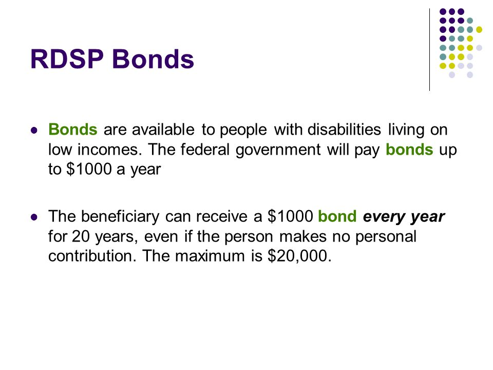 RDSP Bonds Bonds are available to people with disabilities living on low incomes. The federal government will pay bonds up to $1000 a year The benefic