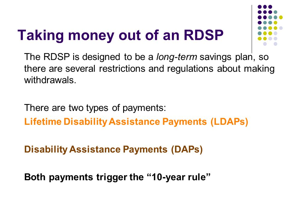 The RDSP is designed to be a long-term savings plan, so there are several restrictions and regulations about making withdrawals. There are two types o