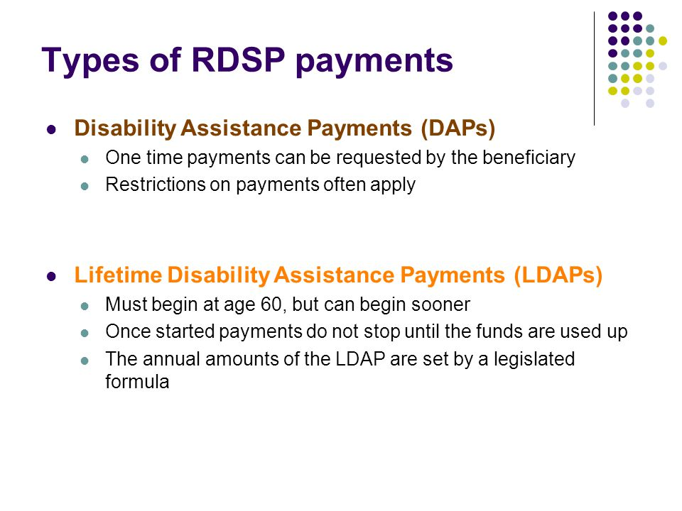 Types of RDSP payments Disability Assistance Payments (DAPs) One time payments can be requested by the beneficiary Restrictions on payments often appl