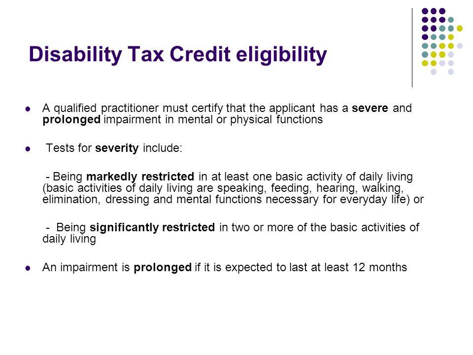 Disability Tax Credit eligibility A qualified practitioner must certify that the applicant has a severe and prolonged impairment in mental or physical