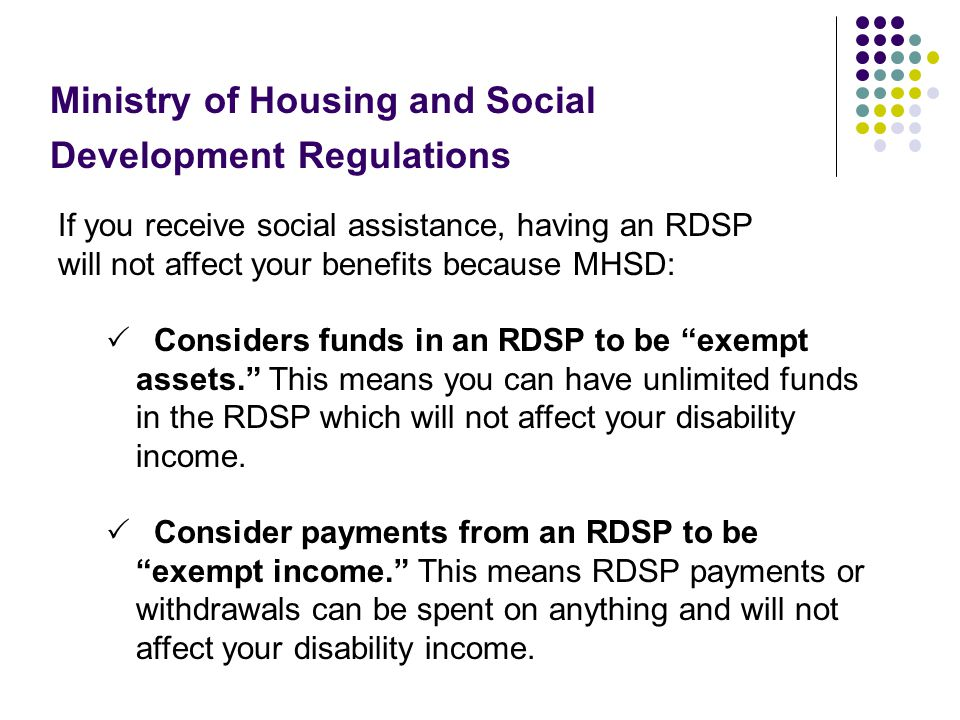 "If you receive social assistance, having an RDSP will not affect your benefits because MHSD:  Considers funds in an RDSP to be ""exempt assets."" This"