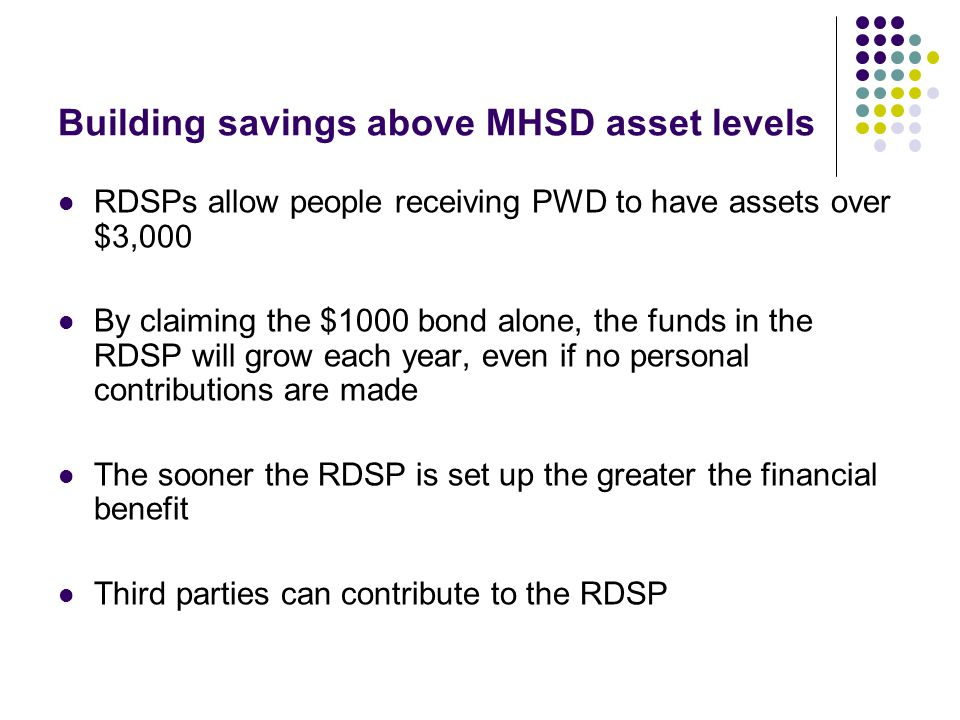 Building savings above MHSD asset levels RDSPs allow people receiving PWD to have assets over $3,000 By claiming the $1000 bond alone, the funds in th