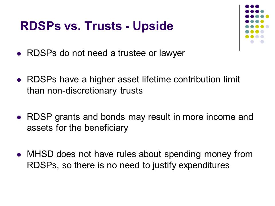 RDSPs vs. Trusts - Upside RDSPs do not need a trustee or lawyer RDSPs have a higher asset lifetime contribution limit than non-discretionary trusts RD