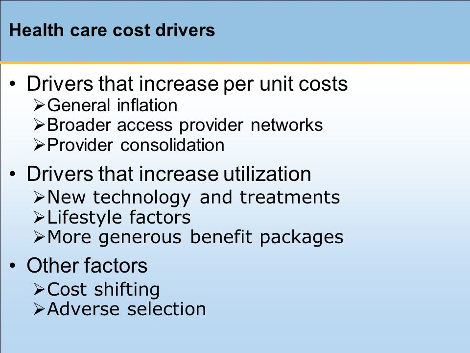 Health care cost drivers Drivers that increase per unit costs  General inflation  Broader access provider networks  Provider consolidation Drivers that increase utilization  New technology and treatments  Lifestyle factors  More generous benefit packages Other factors  Cost shifting  Adverse selection