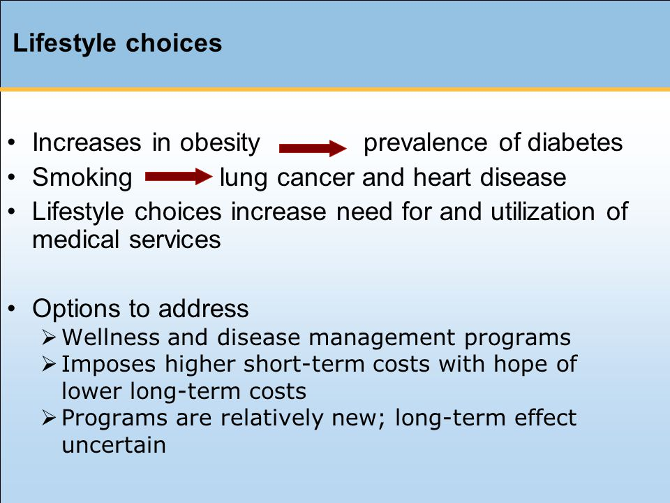 Lifestyle choices Increases in obesity prevalence of diabetes Smoking lung cancer and heart disease Lifestyle choices increase need for and utilization of medical services Options to address  Wellness and disease management programs  Imposes higher short-term costs with hope of lower long-term costs  Programs are relatively new; long-term effect uncertain