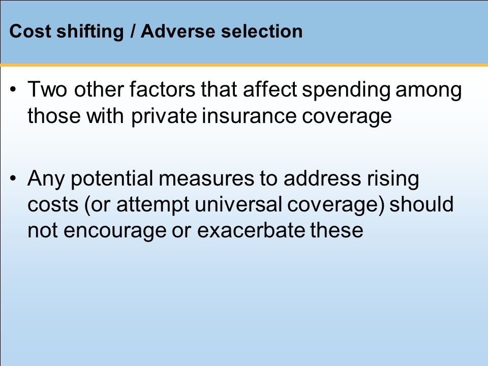 Cost shifting / Adverse selection Two other factors that affect spending among those with private insurance coverage Any potential measures to address rising costs (or attempt universal coverage) should not encourage or exacerbate these