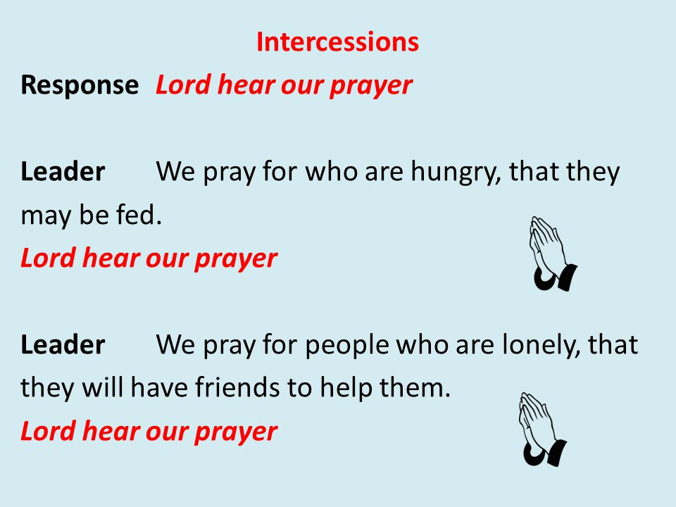 Intercessions Response Lord hear our prayer LeaderWe pray for who are hungry, that they may be fed.