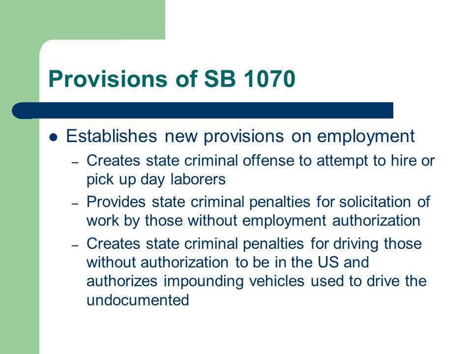 Provisions of SB 1070 Establishes new provisions on employment – Creates state criminal offense to attempt to hire or pick up day laborers – Provides state criminal penalties for solicitation of work by those without employment authorization – Creates state criminal penalties for driving those without authorization to be in the US and authorizes impounding vehicles used to drive the undocumented