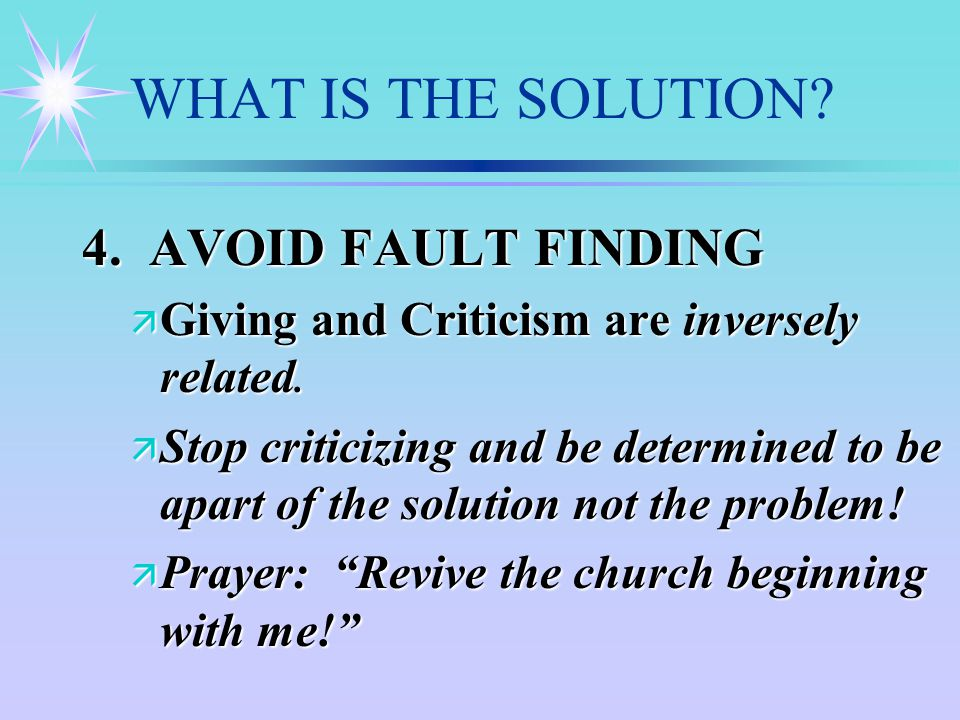 WHAT IS THE SOLUTION. 4. AVOID FAULT FINDING ä Giving and Criticism are inversely related.
