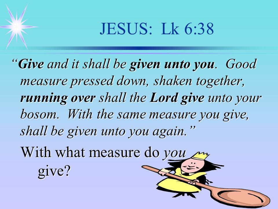 JESUS: Lk 6:38 Give and it shall be given unto you.