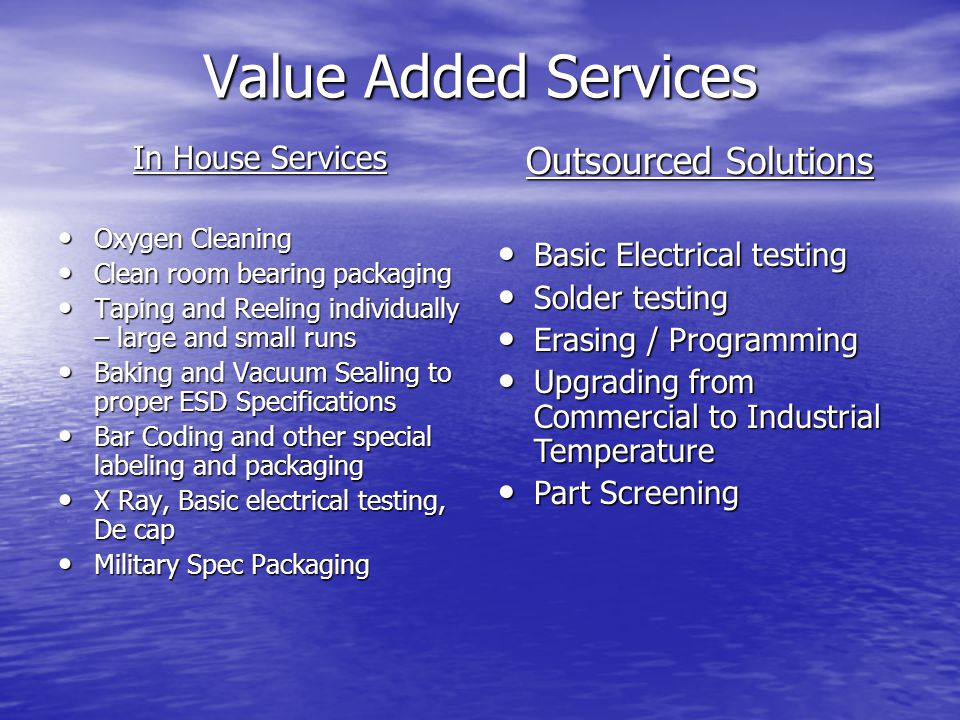 Value Added Services In House Services Oxygen Cleaning Oxygen Cleaning Clean room bearing packaging Clean room bearing packaging Taping and Reeling individually – large and small runs Taping and Reeling individually – large and small runs Baking and Vacuum Sealing to proper ESD Specifications Baking and Vacuum Sealing to proper ESD Specifications Bar Coding and other special labeling and packaging Bar Coding and other special labeling and packaging X Ray, Basic electrical testing, De cap X Ray, Basic electrical testing, De cap Military Spec Packaging Military Spec Packaging Outsourced Solutions Basic Electrical testing Basic Electrical testing Solder testing Solder testing Erasing / Programming Erasing / Programming Upgrading from Commercial to Industrial Temperature Upgrading from Commercial to Industrial Temperature Part Screening Part Screening