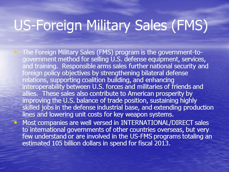 US-Foreign Military Sales (FMS) The Foreign Military Sales (FMS) program is the government-to- government method for selling U.S.