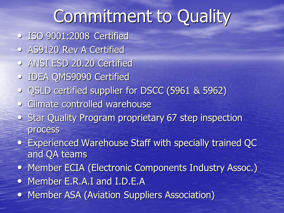 Commitment to Quality ISO 9001:2008 Certified ISO 9001:2008 Certified AS9120 Rev A Certified AS9120 Rev A Certified ANSI ESD 20.20 Certified ANSI ESD 20.20 Certified IDEA QMS9090 Certified IDEA QMS9090 Certified QSLD certified supplier for DSCC (5961 & 5962) QSLD certified supplier for DSCC (5961 & 5962) Climate controlled warehouse Climate controlled warehouse Star Quality Program proprietary 67 step inspection process Star Quality Program proprietary 67 step inspection process Experienced Warehouse Staff with specially trained QC and QA teams Experienced Warehouse Staff with specially trained QC and QA teams Member ECIA (Electronic Components Industry Assoc.) Member ECIA (Electronic Components Industry Assoc.) Member E.R.A.I and I.D.E.A Member E.R.A.I and I.D.E.A Member ASA (Aviation Suppliers Association) Member ASA (Aviation Suppliers Association)
