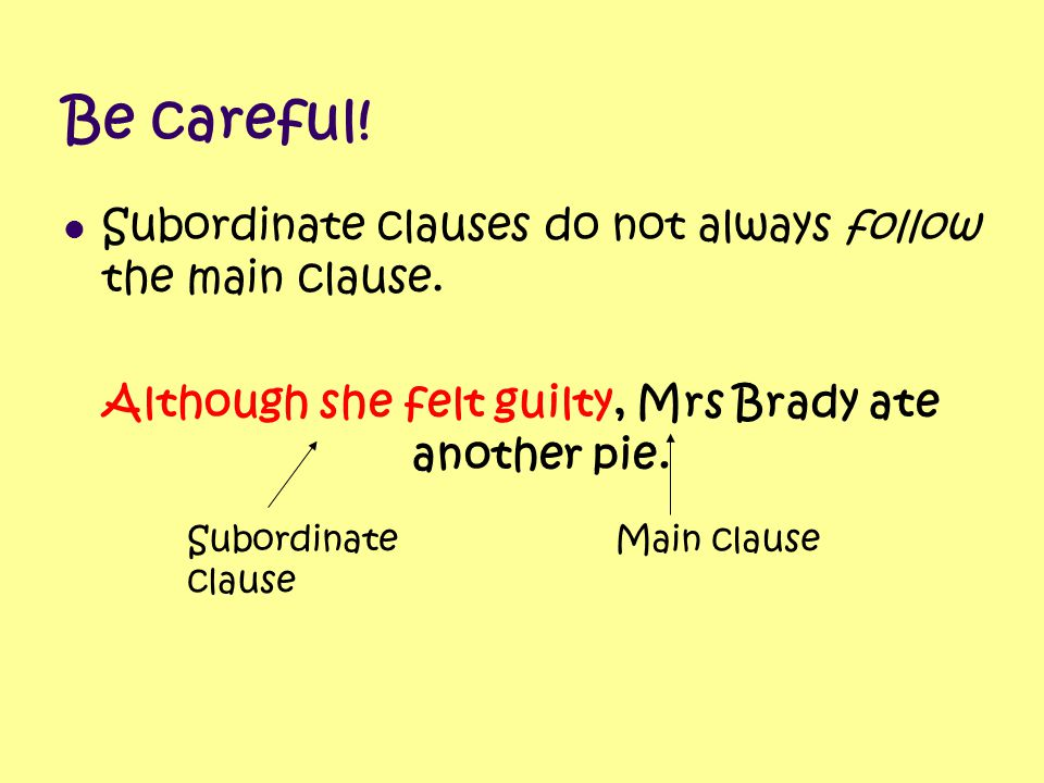 Be careful! Subordinate clauses do not always follow the main clause. Although she felt guilty, Mrs Brady ate another pie. Subordinate clause Main cla