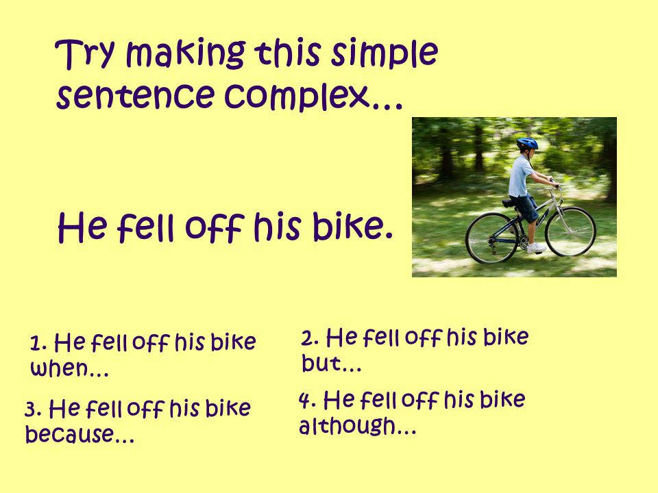 Try making this simple sentence complex… 1. He fell off his bike when… 3. He fell off his bike because… 2. He fell off his bike but… 4. He fell off hi