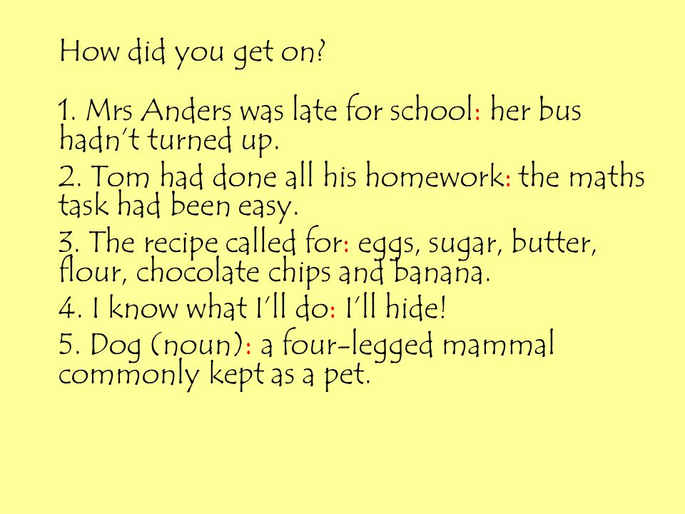 How did you get on? 1. Mrs Anders was late for school: her bus hadn't turned up. 2. Tom had done all his homework: the maths task had been easy. 3. Th