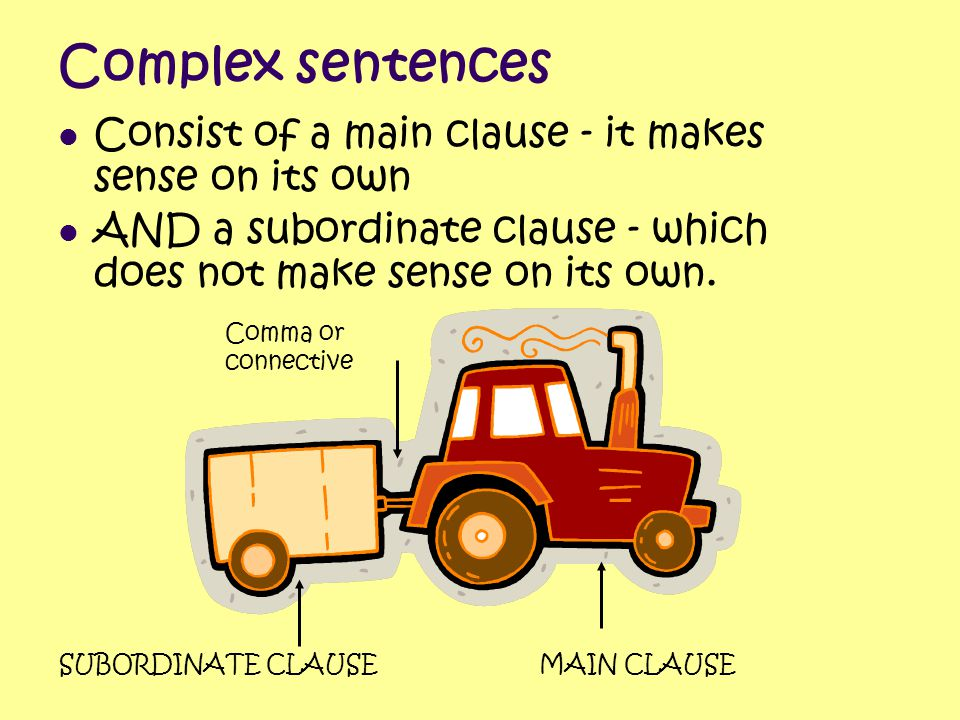 Complex sentences Consist of a main clause - it makes sense on its own AND a subordinate clause - which does not make sense on its own. SUBORDINATE CL