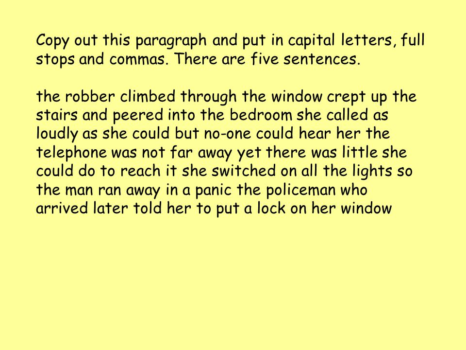 Copy out this paragraph and put in capital letters, full stops and commas. There are five sentences. the robber climbed through the window crept up th
