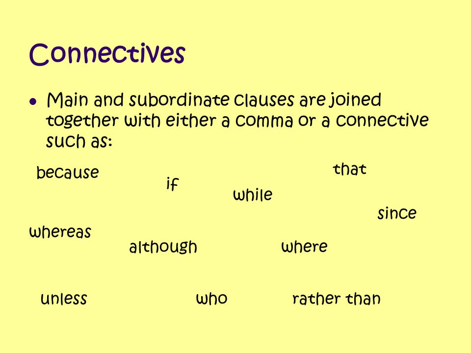 Connectives Main and subordinate clauses are joined together with either a comma or a connective such as: because although that where unlessrather tha