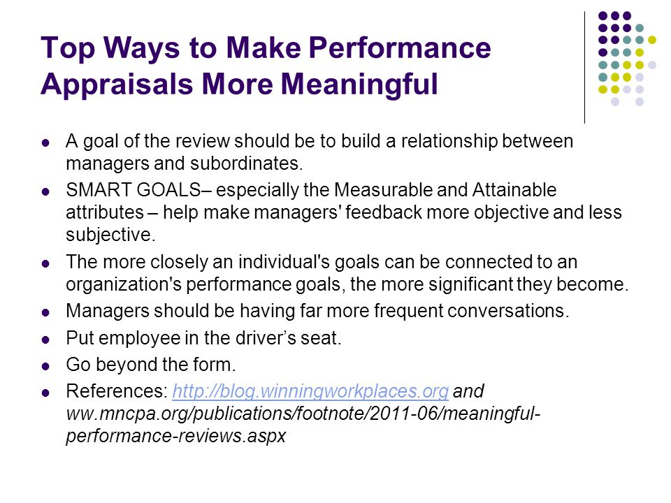 Top Ways to Make Performance Appraisals More Meaningful A goal of the review should be to build a relationship between managers and subordinates. SMAR